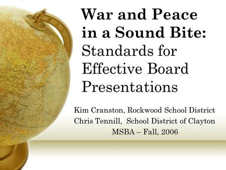 War and Peace in a Sound Bite: Standards for Effective Board Presentations Kim Cranston, Rockwood School District Chris Tennill, School District of Clayton.