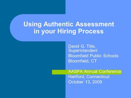 Using Authentic Assessment in your Hiring Process David G. Title, Superintendent Bloomfield Public Schools Bloomfield, CT AASPA Annual Conference Hartford,