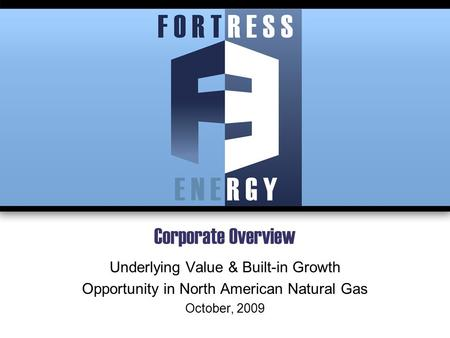 Corporate Overview Underlying Value & Built-in Growth Opportunity in North American Natural Gas October, 2009.