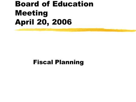 Board of Education Meeting April 20, 2006 Fiscal Planning.
