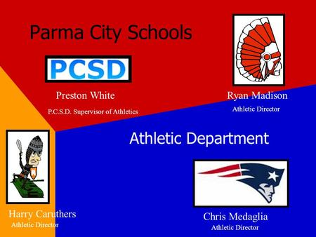 Parma City Schools Athletic Department Preston WhiteRyan Madison Chris Medaglia Harry Caruthers Athletic Director P.C.S.D. Supervisor of Athletics.