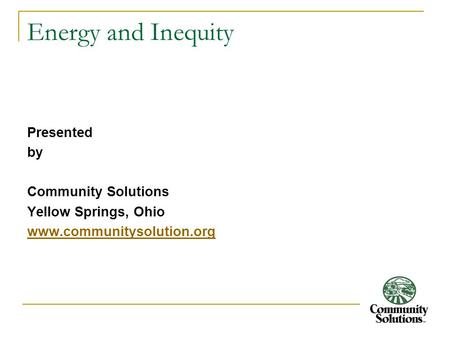 Energy and Inequity Presented by Community Solutions Yellow Springs, Ohio www.communitysolution.org.