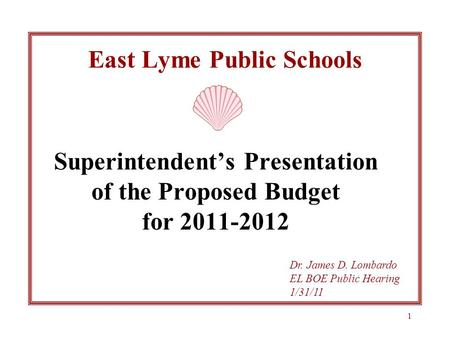 1 East Lyme Public Schools Superintendent's Presentation of the Proposed Budget for 2011-2012 Dr. James D. Lombardo EL BOE Public Hearing 1/31/11.