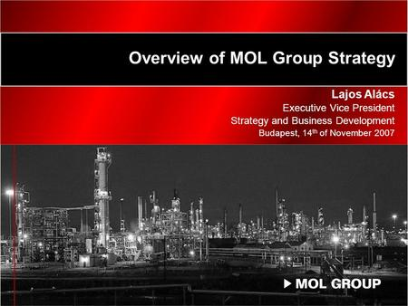Overview of MOL Group Strategy Lajos Alács Executive Vice President Strategy and Business Development Budapest, 14 th of November 2007.