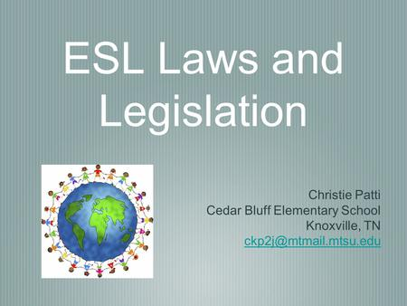 ESL Laws and Legislation Christie Patti Cedar Bluff Elementary School Knoxville, TN