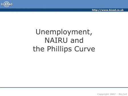 Copyright 2007 – Biz/ed Unemployment, NAIRU and the Phillips Curve.