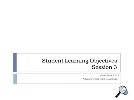 Student Learning Objectives Session 3 Denver Public Schools Assessment, Research and Evaluation, 2014.