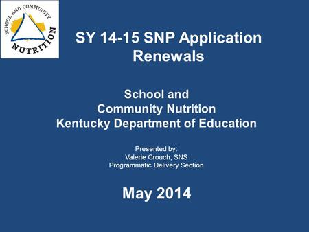 School and Community Nutrition Kentucky Department of Education Presented by: Valerie Crouch, SNS Programmatic Delivery Section May 2014 SY 14-15 SNP Application.