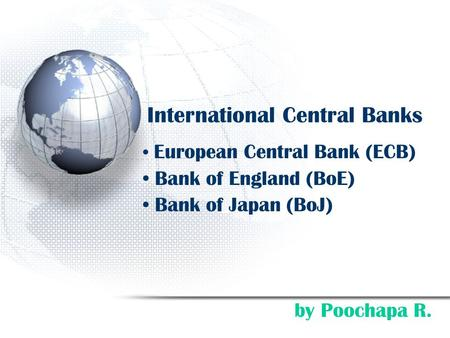 International Central Banks European Central Bank (ECB) Bank of England (BoE) Bank of Japan (BoJ) by Poochapa R.