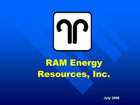 RAM Energy Resources, Inc. July 2006. 2 Who is RAM Energy Resources? RAM has been actively engaged in exploration and production activities since 1987,