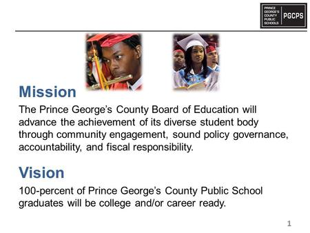 Mission The Prince George's County Board of Education will advance the achievement of its diverse student body through community engagement, sound policy.