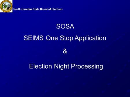 North Carolina State Board of Elections Election Night Processing SOSA SEIMS One Stop Application &