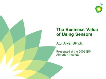 The Business Value of Using Sensors Atul Arya, BP plc Presented at the 2008 IBM Almaden Institute.