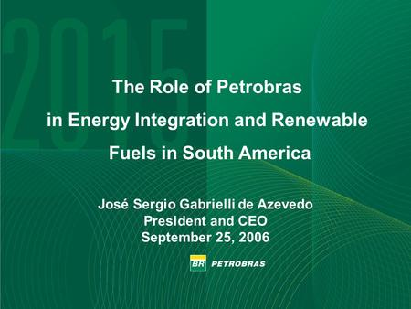 1 José Sergio Gabrielli de Azevedo President and CEO September 25, 2006 The Role of Petrobras in Energy Integration and Renewable Fuels in South America.