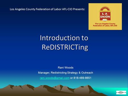 Introduction to ReDISTRICTing Los Angeles County Federation of Labor AFL-CIO Presents: Rani Woods Manager, Redistricting Strategy & Outreach