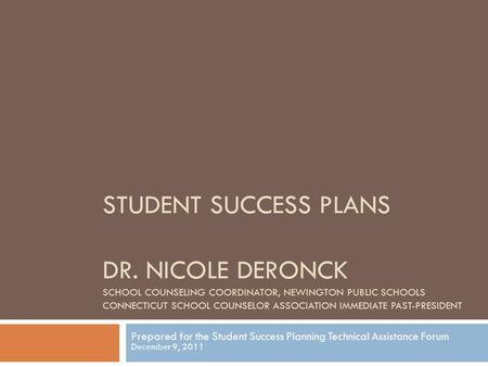 STUDENT SUCCESS PLANS DR. NICOLE DERONCK SCHOOL COUNSELING COORDINATOR, NEWINGTON PUBLIC SCHOOLS CONNECTICUT SCHOOL COUNSELOR ASSOCIATION IMMEDIATE PAST-PRESIDENT.