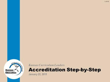 1 of 43 Kansas Curriculum Leaders Accreditation Step-by-Step January 23, 2015.