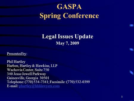 1 GASPA Spring Conference Legal Issues Update May 7, 2009 Presented by: Phil Hartley Harben, Hartley & Hawkins, LLP Wachovia Center, Suite 750 340 Jesse.