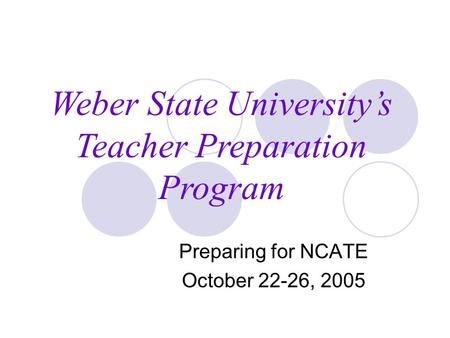 Preparing for NCATE October 22-26, 2005 Weber State University's Teacher Preparation Program.