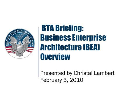 BTA Briefing: Business Enterprise Architecture (BEA) Overview Presented by Christal Lambert February 3, 2010.
