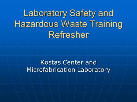 Laboratory Safety and Hazardous Waste Training Refresher Kostas Center and Microfabrication Laboratory.
