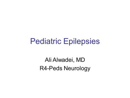Pediatric Epilepsies Ali Alwadei, MD R4-Peds Neurology.