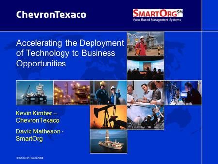 © ChevronTexaco 2004 Accelerating the Deployment of Technology to Business Opportunities Kevin Kimber – ChevronTexaco David Matheson - SmartOrg Value-Based.