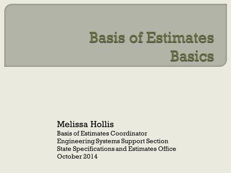 Melissa Hollis Basis of Estimates Coordinator Engineering Systems Support Section State Specifications and Estimates Office October 2014.