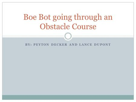 BY: PEYTON DECKER AND LANCE DUPONT Boe Bot going through an Obstacle Course.