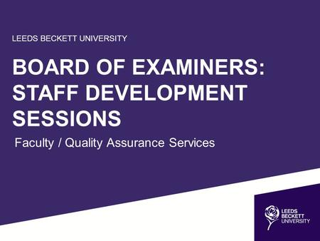 LEEDS BECKETT UNIVERSITY BOARD OF EXAMINERS: STAFF DEVELOPMENT SESSIONS Faculty / Quality Assurance Services.