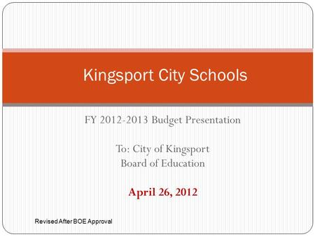 FY 2012-2013 Budget Presentation To: City of Kingsport Board of Education April 26, 2012 Kingsport City Schools Revised After BOE Approval.