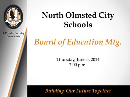 A Premier Learning Community Building Our Future Together North Olmsted City Schools Board of Education Mtg. Thursday, June 5, 2014 7:00 p.m.