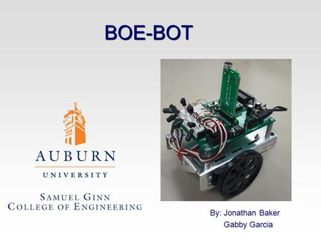 BOE-BOT By: Jonathan Baker Gabby Garcia. BOE-BOT Servo motors to control each wheel independently Castor wheel in rear for stability Aluminum Chassis.