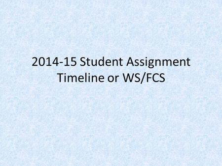 2014-15 Student Assignment Timeline or WS/FCS. High Schools High School Choice Transfer – January 27 th to February 5 th. Choice letters will be mailed.