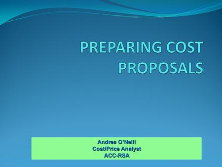 Andrea O'Neill Cost/Price Analyst ACC-RSA. Elements of a Proposal; Proposal Example Indirect Rate Calculations Unallowable Costs; Preparing For Negotiations;