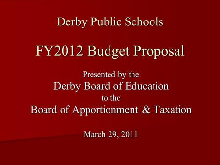 Derby Public Schools FY2012 Budget Proposal Presented by the Derby Board of Education to the Board of Apportionment & Taxation March 29, 2011.