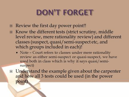  Review the first day power point!!  Know the different tests (strict scrutiny, middle level review, mere rationality review) and different classes (suspect,