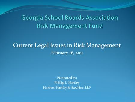 Current Legal Issues in Risk Management February 16, 2011 Presented by: Phillip L. Hartley Harben, Hartley & Hawkins, LLP.