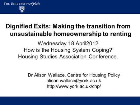 Dignified Exits: Making the transition from unsustainable homeownership to renting Wednesday 18 April2012 'How is the Housing System Coping?' Housing Studies.