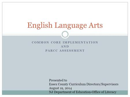 COMMON CORE IMPLEMENTATION AND PARCC ASSESSMENT English Language Arts Presented to Essex County Curriculum Directors/Supervisors August 19, 2014 NJ Department.