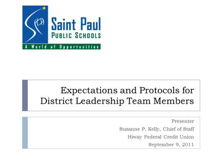 Expectations and Protocols for District Leadership Team Members Presenter Suzanne P. Kelly, Chief of Staff Hiway Federal Credit Union September 9, 2011.