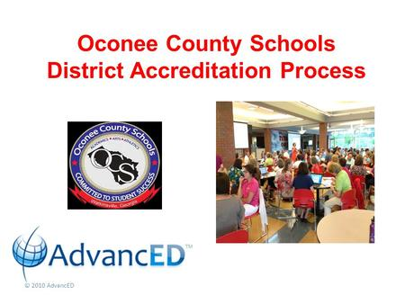 © 2010 AdvancED Oconee County Schools District Accreditation Process.