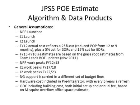 JPSS POE Estimate Algorithm & Data Products General Assumptions: – NPP Launched – J1 Launch – J2 Launch – FY12 actual cost reflects a 25% cut (reduced.
