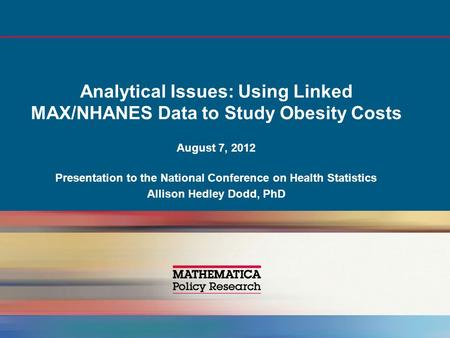 Analytical Issues: Using Linked MAX/NHANES Data to Study Obesity Costs August 7, 2012 Presentation to the National Conference on Health Statistics Allison.
