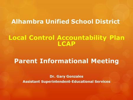 Alhambra Unified School District Local Control Accountability Plan LCAP Parent Informational Meeting Dr. Gary Gonzales Assistant Superintendent-Educational.