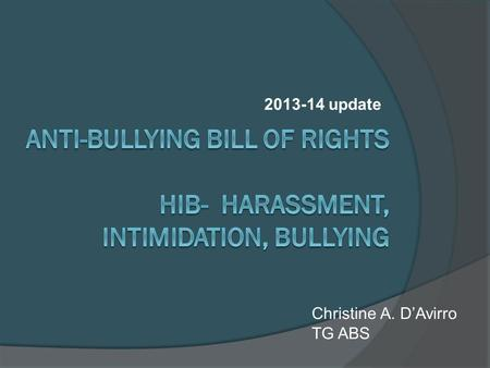 2013-14 update Christine A. D'Avirro TG ABS. Anti-Bullying Bill of Rights Intended to strengthen standards for preventing, reporting, investigating, and.