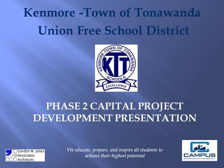 Kenmore -Town of Tonawanda Union Free School District PHASE 2 CAPITAL PROJECT DEVELOPMENT PRESENTATION We educate, prepare, and inspire all students to.
