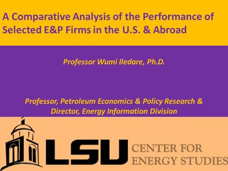 A Comparative Analysis of the Performance of Selected E&P Firms in the U.S. & Abroad Professor Wumi Iledare, Ph.D. Senior Fellow, U.S. Association for.