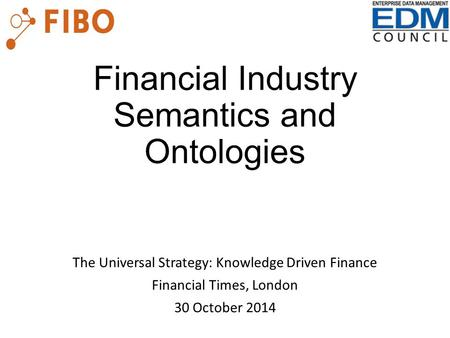 Financial Industry Semantics and Ontologies The Universal Strategy: Knowledge Driven Finance Financial Times, London 30 October 2014.