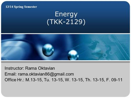Energy (TKK-2129) 13/14 Spring Semester Instructor: Rama Oktavian   Office Hr.: M.13-15, Tu. 13-15, W. 13-15, Th. 13-15,